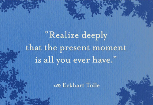 """Realize deeply that the present moment is all you ever have"" - Eckhart Tolle ; Image courtesy of heallovebe.com"